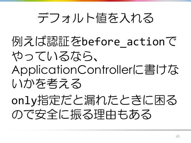 デフォルト値を入れる 例えば認証をbefore_actionで やっているなら、 ApplicationControllerに書けな いかを考える only指定だと漏れたときに困る ので安全に振る理由もある 65