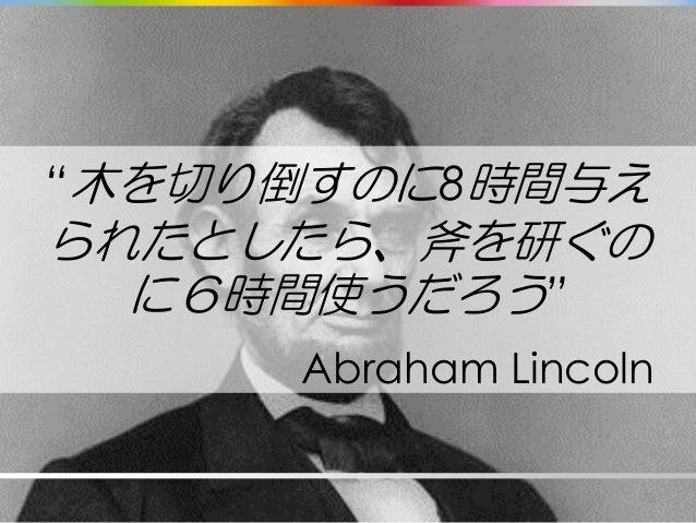 """""""木を切り倒すのに8時間与え られたとしたら、斧を研ぐの に6時間使うだろう"""" 70 Abraham Lincoln"""