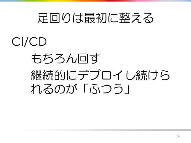 足回りは最初に整える CI/CD もちろん回す 継続的にデプロイし続けら れるのが「ふつう」 74
