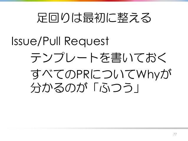 足回りは最初に整える Issue/Pull Request テンプレートを書いておく すべてのPRについてWhyが 分かるのが「ふつう」 77