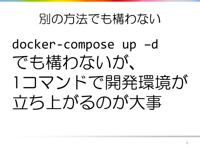 別の方法でも構わない docker-compose up –d でも構わないが、 1コマンドで開発環境が 立ち上がるのが大事 8
