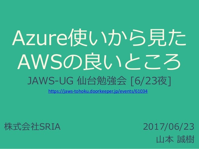 Azure使いから見た AWSの良いところ JAWS-UG 仙台勉強会 [6/23夜] 2017/06/23 山本 誠樹 株式会社SRIA https://jaws-tohoku.doorkeeper.jp/events/61034
