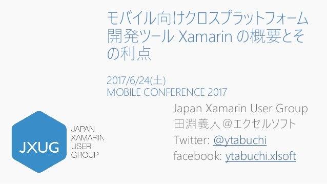 モバイル向けクロスプラットフォーム 開発ツール Xamarin の概要とそ の利点 2017/6/24(土) MOBILE CONFERENCE 2017 Japan Xamarin User Group 田淵義人@エクセルソフト Twitte...