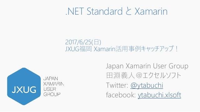 .NET Standard と Xamarin 2017/6/25(日) JXUG福岡 Xamarin活用事例キャッチアップ! Japan Xamarin User Group 田淵義人@エクセルソフト Twitter: @ytabuchi f...