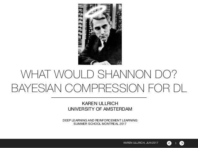 >< WHAT WOULD SHANNON DO? BAYESIAN COMPRESSION FOR DL KAREN ULLRICH  UNIVERSITY OF AMSTERDAM  DEEP LEARNING AND REINFORCEM...