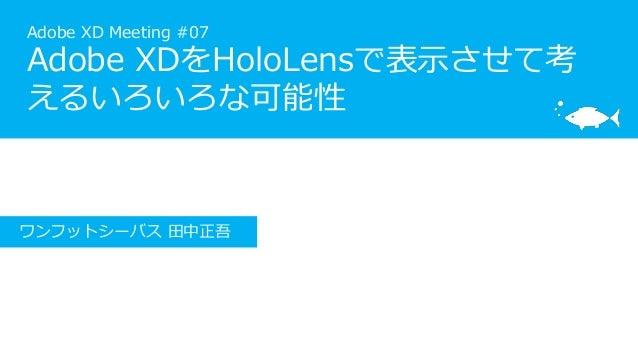 Adobe XD Meeting #07 Adobe XDをHoloLensで表示させて考 えるいろいろな可能性 ワンフットシーバス 田中正吾