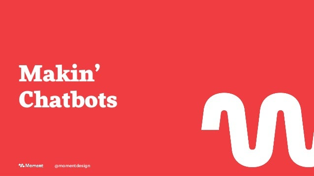 Makin' Chatbots @momentdesign