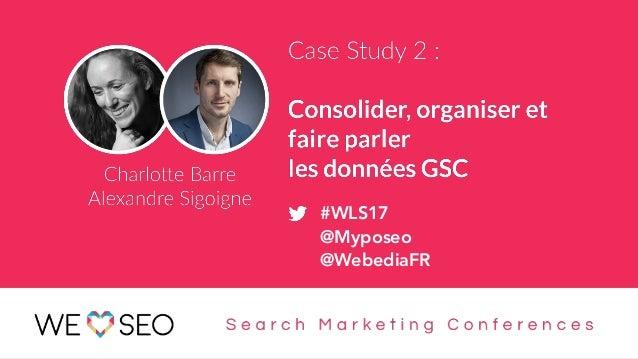 #WLS2017 : Consolider, organiser et faire parler les données GSC 1 #WLS17 @Myposeo @WebediaFR