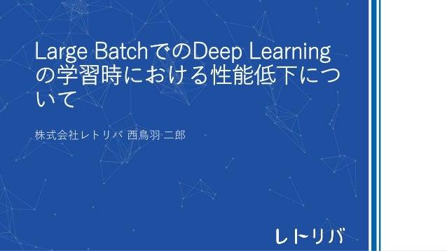Large BatchでのDeep Learning の学習時における性能低下につ いて 株式会社レトリバ 西鳥羽 二郎
