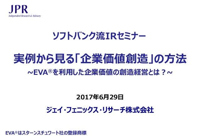 ジェイ・フェニックス・リサーチ株式会社 2017年6月29日 ソフトバンク流IRセミナー 実例から見る「企業価値創造」の方法 ~EVA®を利用した企業価値の創造経営とは?~ EVA®はスターンスチュワート社の登録商標