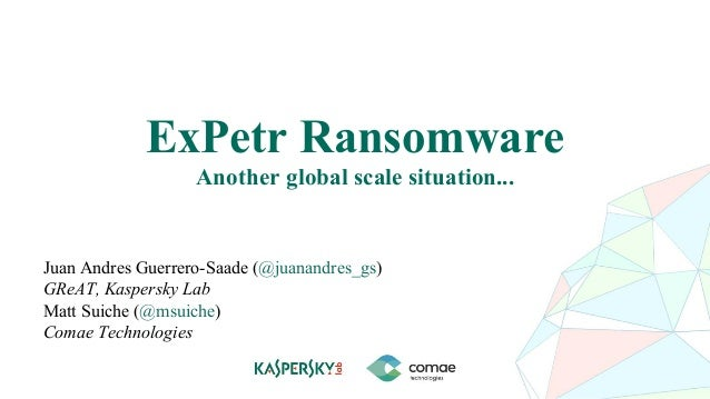 ExPetr Ransomware Another global scale situation... Juan Andres Guerrero-Saade (@juanandres_gs) GReAT, Kaspersky Lab Matt ...