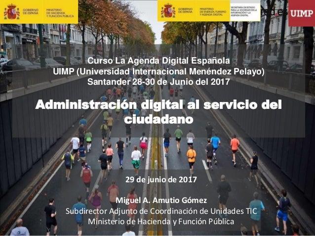 1 29 de junio de 2017 Miguel A. Amutio Gómez Subdirector Adjunto de Coordinación de Unidades TIC Ministerio de Hacienda y ...