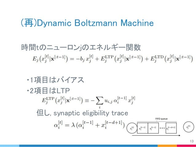 (再)Dynamic Boltzmann Machine 時間tのニューロンjのエネルギー関数    ・1項目はバイアス  ・2項目はLTP    但し, synaptic eligibility trace   13