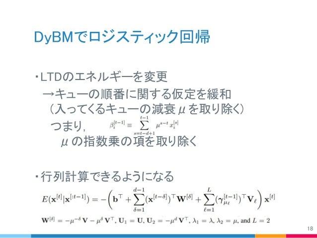 DyBMでロジスティック回帰 ・LTDのエネルギーを変更  →キューの順番に関する仮定を緩和   (入ってくるキューの減衰μを取り除く)   つまり, の    μの指数乗の項を取り除く ・行列計算できるようになる 18
