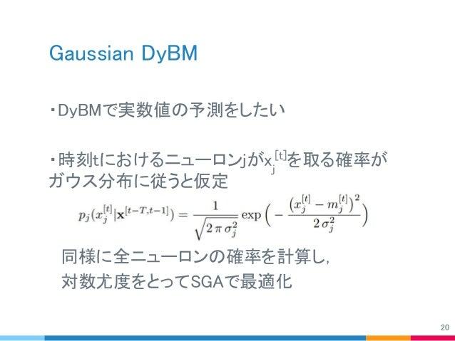 Gaussian DyBM ・DyBMで実数値の予測をしたい ・時刻tにおけるニューロンjがxj [t] を取る確率が ガウス分布に従うと仮定  同様に全ニューロンの確率を計算し,  対数尤度をとってSGAで最適化 20