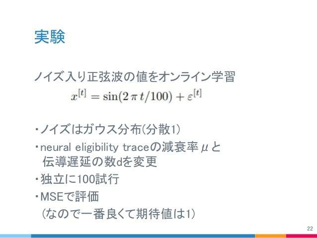 実験 ノイズ入り正弦波の値をオンライン学習 ・ノイズはガウス分布(分散1) ・neural eligibility traceの減衰率μと  伝導遅延の数dを変更 ・独立に100試行 ・MSEで評価  (なので一番良くて期待値は1) 22