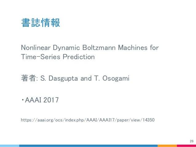 書誌情報 Nonlinear Dynamic Boltzmann Machines for Time-Series Prediction 著者: S. Dasgupta and T. Osogami ・AAAI 2017 https://aaa...