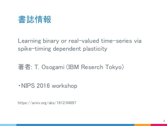 書誌情報 Learning binary or real-valued time-series via spike-timing dependent plasticity 著者: T. Osogami (IBM Reserch Tokyo) ・...
