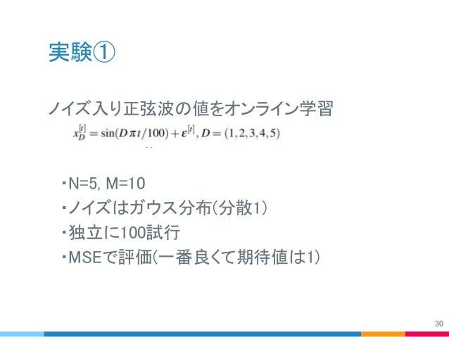 実験① ノイズ入り正弦波の値をオンライン学習  ・N=5, M=10  ・ノイズはガウス分布(分散1)  ・独立に100試行  ・MSEで評価(一番良くて期待値は1) 30