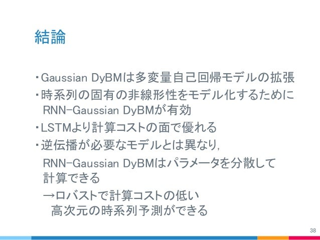 結論 ・Gaussian DyBMは多変量自己回帰モデルの拡張 ・時系列の固有の非線形性をモデル化するために  RNN-Gaussian DyBMが有効 ・LSTMより計算コストの面で優れる ・逆伝播が必要なモデルとは異なり,  RNN-Gau...