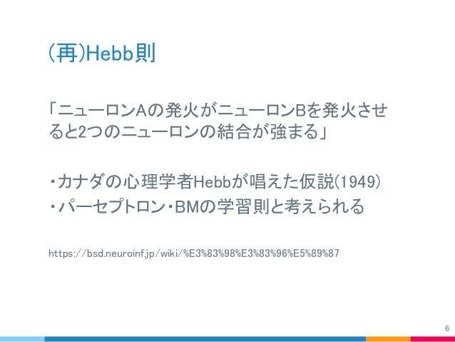 (再)Hebb則 「ニューロンAの発火がニューロンBを発火させ ると2つのニューロンの結合が強まる」 ・カナダの心理学者Hebbが唱えた仮説(1949) ・パーセプトロン・BMの学習則と考えられる https://bsd.neuroinf.jp...