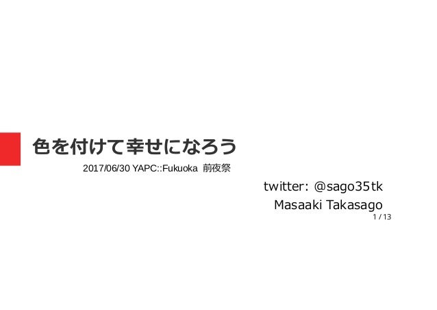 1 / 13 色を付けて幸せになろう twitter: @sago35tk Masaaki Takasago 2017/06/30 YAPC::Fukuoka 前夜祭
