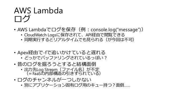 "AWS Lambda ログ • AWS Lambdaでログを保存(例:console.log(""message"")) • CloudWatch Logsに保存されて、API経由で閲覧できる • 同期実行するとリアルタイムでも見られる(が今回は不..."