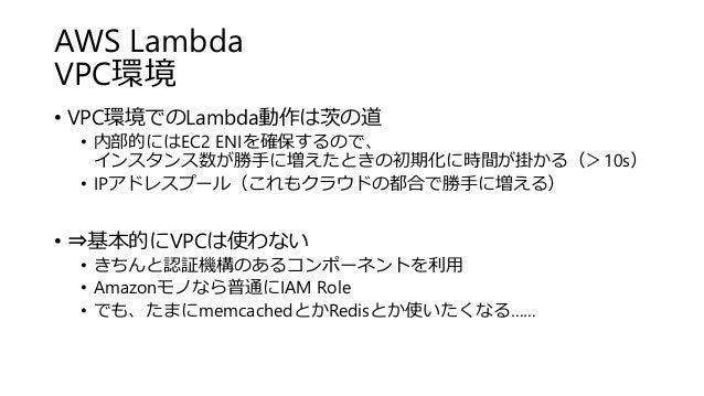 AWS Lambda VPC環境 • VPC環境でのLambda動作は茨の道 • 内部的にはEC2 ENIを確保するので、 インスタンス数が勝手に増えたときの初期化に時間が掛かる(>10s) • IPアドレスプール(これもクラウドの都合で勝手に...