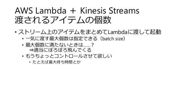AWS Lambda + Kinesis Streams 渡されるアイテムの個数 • ストリーム上のアイテムをまとめてLambdaに渡して起動 • 一気に渡す最大個数は指定できる(batch size) • 最大個数に満たないときは……? ⇒適...