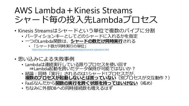 AWS Lambda+Kinesis Streams シャード毎の投入先Lambdaプロセス • Kinesis Streamsはシャードという単位で複数のパイプに分割 • パーティションキーとしてどのシャードに入れるかを指定 • 一つのLam...