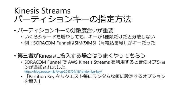 Kinesis Streams パーティションキーの指定方法 • パーティションキーの分散度合いが重要 • いくらシャードを増やしても、キーが1種類だけだと分散しない • 例:SORACOM FunnelはSIMのIMSI(≒電話番号)がキーだ...