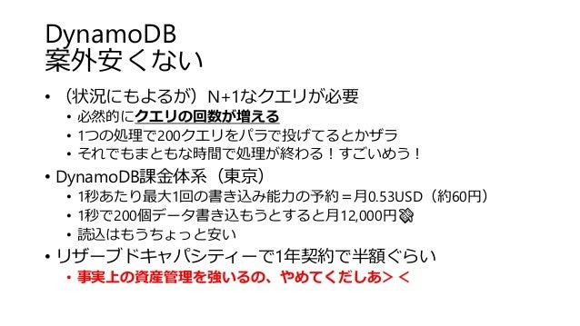 DynamoDB 案外安くない • (状況にもよるが)N+1なクエリが必要 • 必然的にクエリの回数が増える • 1つの処理で200クエリをパラで投げてるとかザラ • それでもまともな時間で処理が終わる!すごいめう! • DynamoDB課金体...