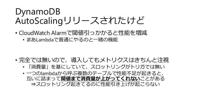 DynamoDB AutoScalingリリースされたけど • CloudWatch Alarmで閾値引っかかると性能を増減 • まあLambdaで普通にやるのと一緒の機能 • 完全では無いので、導入してもメトリクスはきちんと注視 • 「消費量...