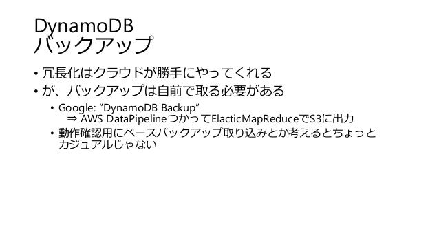 "DynamoDB バックアップ • 冗長化はクラウドが勝手にやってくれる • が、バックアップは自前で取る必要がある • Google: ""DynamoDB Backup"" ⇒ AWS DataPipelineつかってElacticMapRed..."