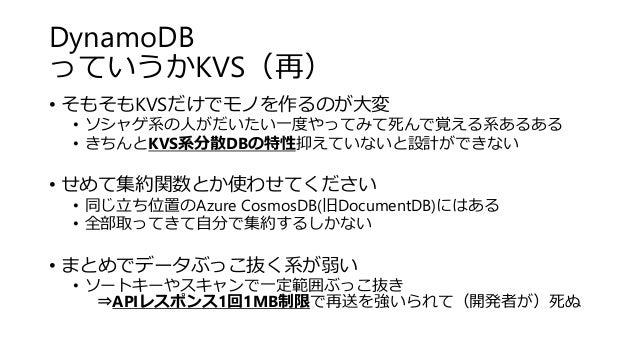 DynamoDB っていうかKVS(再) • そもそもKVSだけでモノを作るのが大変 • ソシャゲ系の人がだいたい一度やってみて死んで覚える系あるある • きちんとKVS系分散DBの特性抑えていないと設計ができない • せめて集約関数とか使わせ...