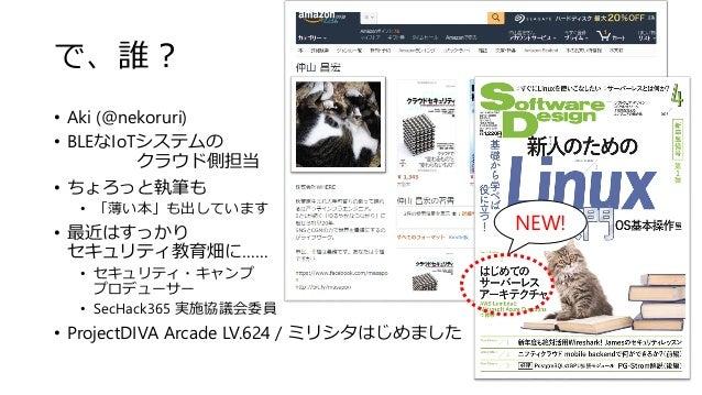 で、誰? • Aki (@nekoruri) • BLEなIoTシステムの クラウド側担当 • ちょろっと執筆も • 「薄い本」も出しています • 最近はすっかり セキュリティ教育畑に…… • セキュリティ・キャンプ プロデューサー • Sec...