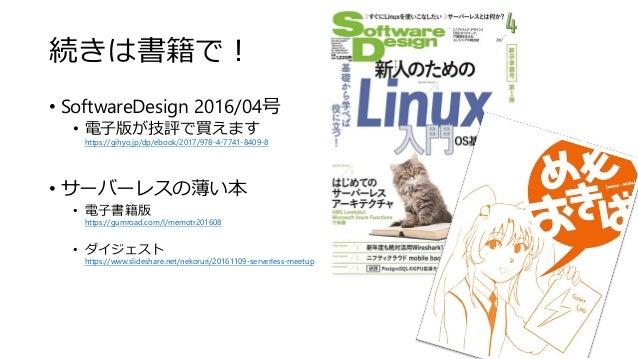 続きは書籍で! • SoftwareDesign 2016/04号 • 電子版が技評で買えます https://gihyo.jp/dp/ebook/2017/978-4-7741-8409-8 • サーバーレスの薄い本 • 電子書籍版 http...
