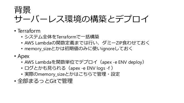 背景 サーバーレス環境の構築とデプロイ • Terraform • システム全体をTerraformで一括構築 • AWS Lambdaの関数定義までは行い、ダミーZIP食わせておく • memory_sizeとかは初期値のみに使いignore...