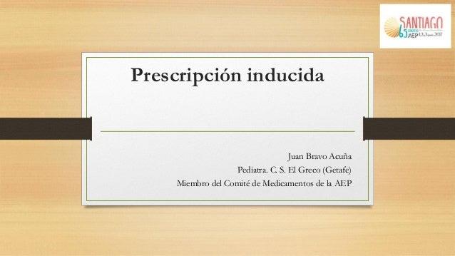 Prescripción inducida Juan Bravo Acuña Pediatra. C. S. El Greco (Getafe) Miembro del Comité de Medicamentos de la AEP