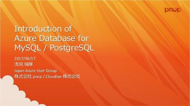 Introduction of Azure Database for MySQL / PostgreSQL 2017/06/17 浅見 城輝 Japan Azure User Group 株式会社 pnop / Cloudlive 株式会社