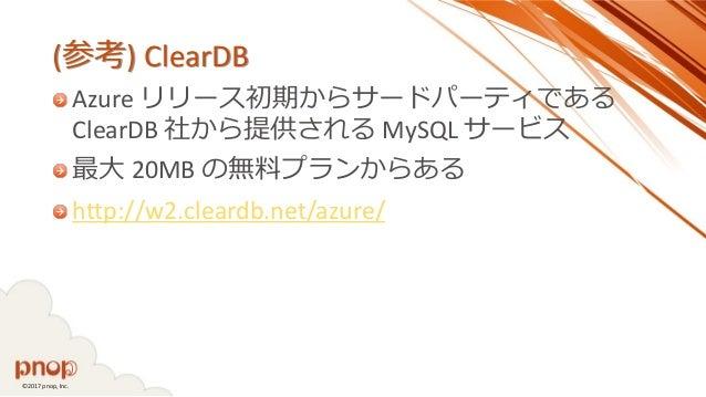 ©2017 pnop, Inc. (参考) ClearDB Azure リリース初期からサードパーティである ClearDB 社から提供される MySQL サービス 最大 20MB の無料プランからある http://w2.cleardb.ne...