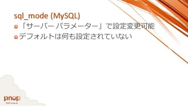 ©2017 pnop, Inc. sql_mode (MySQL) 「サーバー パラメーター」で設定変更可能 デフォルトは何も設定されていない