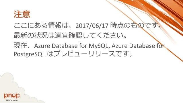 ©2017 pnop, Inc. 注意 ここにある情報は、2017/06/17 時点のものです。 最新の状況は適宜確認してください。 現在、Azure Database for MySQL, Azure Database for Postgre...