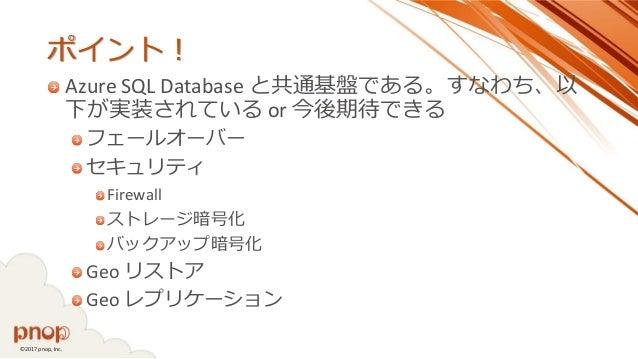 ©2017 pnop, Inc. ポイント! Azure SQL Database と共通基盤である。すなわち、以 下が実装されている or 今後期待できる フェールオーバー セキュリティ Firewall ストレージ暗号化 バックアップ暗号化...