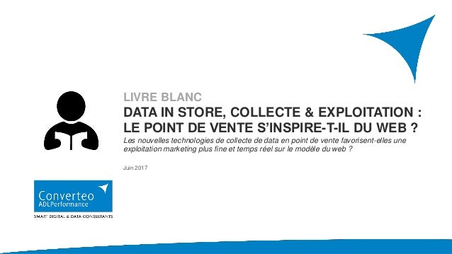 LIVRE BLANC DATA IN STORE, COLLECTE & EXPLOITATION : LE POINT DE VENTE S'INSPIRE-T-IL DU WEB ? Les nouvelles technologies ...