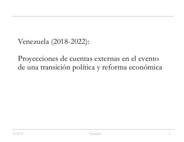 8/16/17 Venezuela 1 Venezuela (2018-2022): Proyecciones de cuentas externas en el evento de una transición política y refo...