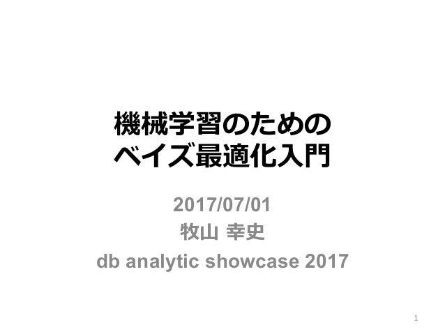 機械学習のための ベイズ最適化⼊⾨ 2017/07/01 牧⼭ 幸史 db analytic showcase 2017 1