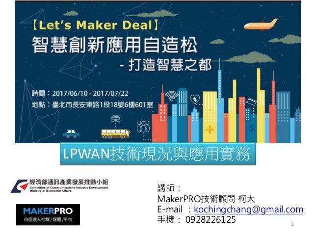 1 講師: MakerPRO技術顧問 柯大 E-mail :kochingchang@gmail.com 手機: 0928226125 LPWAN技術現況與應用實務