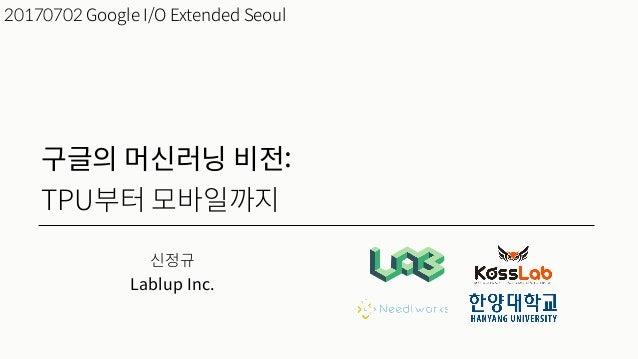 신정규 Lablup Inc. 20170702 Google I/O Extended Seoul 구글의 머신러닝 비전: TPU부터 모바일까지