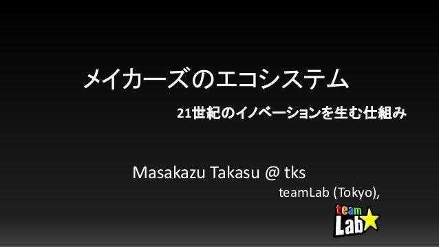 メイカーズのエコシステム Masakazu Takasu @ tks teamLab (Tokyo), 21世紀のイノベーションを生む仕組み